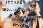 【アニメ】ゆるキャン△で「野クル」メンバーが使っていた道具全まとめ